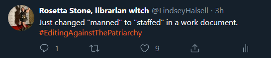 "a screenshot of one of my tweets that says ""Just changed 'manned' to 'staffed' in a work document. #EditingAgainstThePatriarchy"""