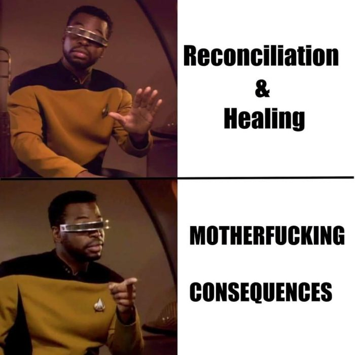 "Picture of Geordi La Forge from Star Trek: The Next Generation. The first picture is him with a hand up indicating ""stop"" and the text ""reconciliation & healing."" The second he is pointing and incicating agreement with the text ""motherfucking consequences"""