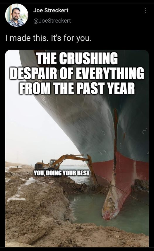 "a tweet that reads ""I made this. It's for you."" It has a picture of the cargo ship and the relatively tiny machine trying to dig out the canal. The boat is labeled ""The crushing despair of everything from the past year"" and the digging machine is labeled ""you, doing your best"""